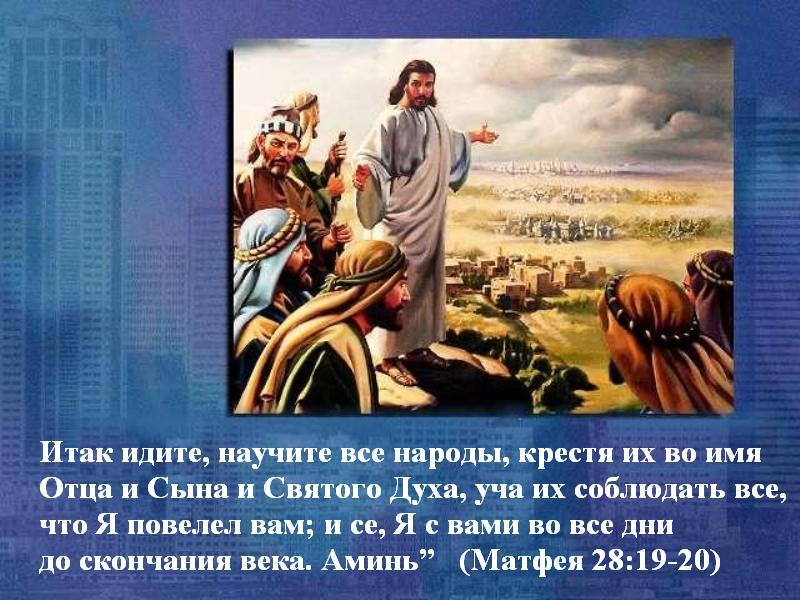 Итак идите, научите все народы, крестя их во имя Отца и Сына и Святого Духа, уча их соблюдать все, что Я повелел вам; и се, Я с вами во все дни до скончания века. Аминь (Матфея 28:19-20)