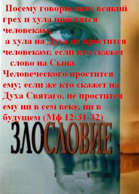 Мовчать не можу Посему говорю вам: всякий грех и хула простятся человекам, а хула на Духа не простится человекам; если кто скажет слово на Сына Человеческого, простится ему; если же кто скажет на Духа Святаго, не простится ему ни в сем веке, ни в будущем  (Евангелие от Матфея 12:31-32)