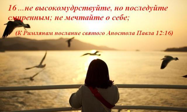 16 ...не высокомудрствуйте, но последуйте смиренным; не мечтайте о себе; (К Римлянам послание святого Апостола Павла 12:16)