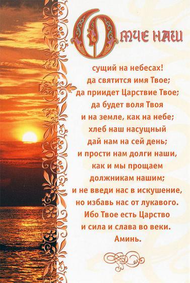 9 Молитесь же так: Отче наш, сущий на небесах! да святится имя Твое; 10 да приидет Царствие Твое; да будет воля Твоя и на земле, как на небе; 11 хлеб наш насущный дай нам на сей день; 12 и прости нам долги наши, как и мы прощаем должникам нашим; 13 и не введи нас в искушение, но избавь нас от лукавого. Ибо Твое есть Царство и сила и слава во веки. Аминь. (Евангелие от Матфея 6:9-13)